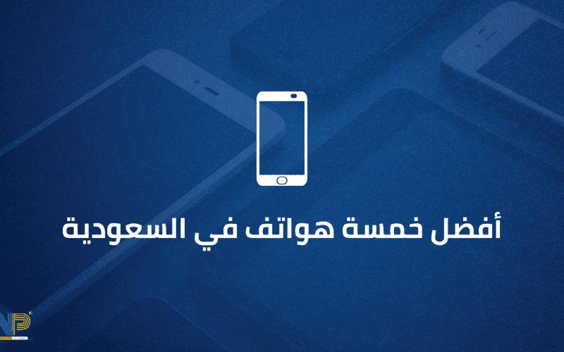 أفضل 5 هواتف في السوق السعودي